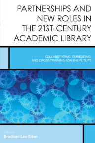 Partnerships and New Roles in the 21st-Century Academic Library: Collaborating, Embedding, and Cross-Training for the Future